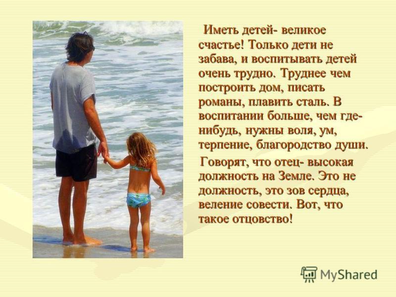 Иметь детей- великое счастье! Только дети не забава, и воспитывать детей очень трудно. Труднее чем построить дом, писать романы, плавить сталь. В воспитании больше, чем где- нибудь, нужны воля, ум, терпение, благородство души. Иметь детей- великое сч