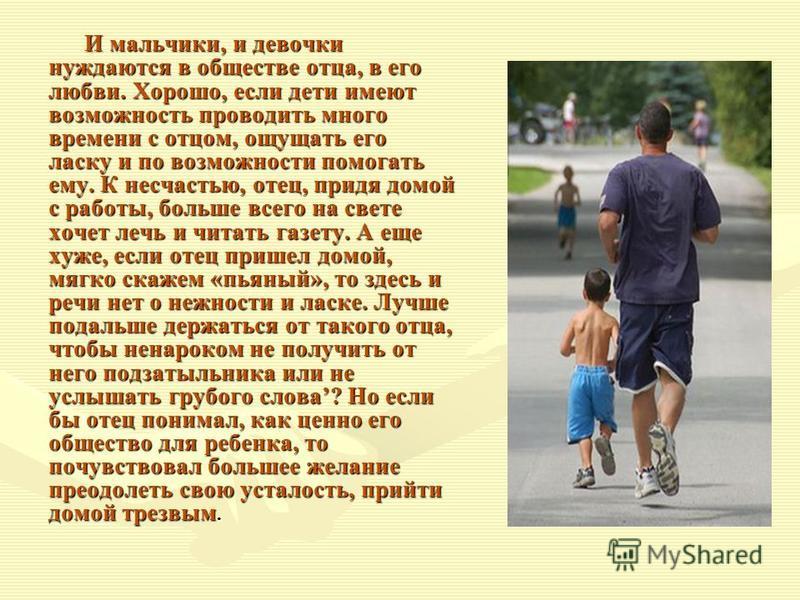 И мальчики, и девочки нуждаются в обществе отца, в его любви. Хорошо, если дети имеют возможность проводить много времени с отцом, ощущать его ласку и по возможности помогать ему. К несчастью, отец, придя домой с работы, больше всего на свете хочет л