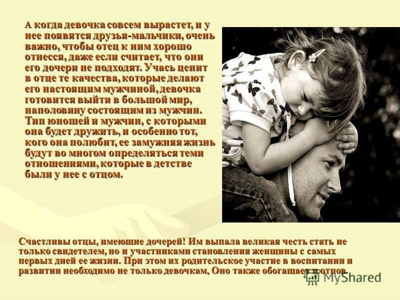 Счастливы отцы, имеющие дочерей! Им выпала великая честь стать не только свидетелем, но и участниками становления женщины с самых первых дней ее жизни. При этом их родительское участие в воспитании и развитии необходимо не только девочкам, Оно также