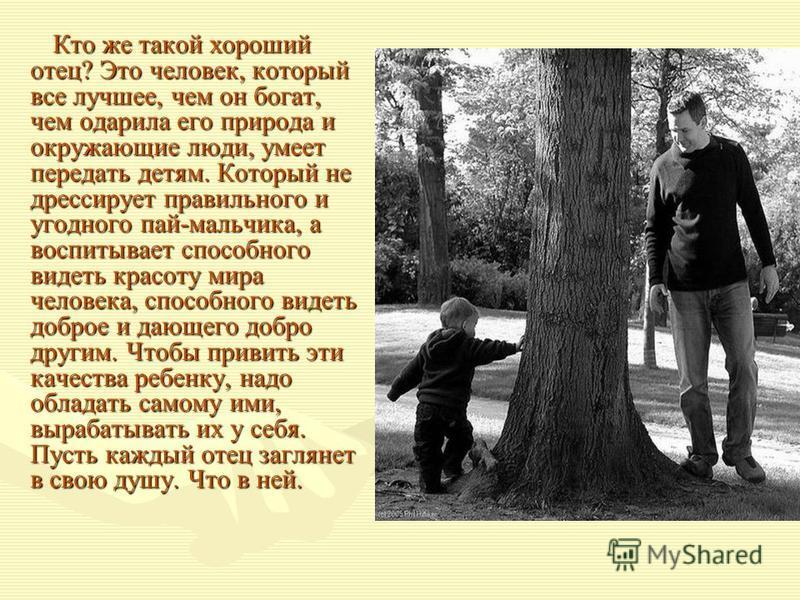 Кто же такой хороший отец? Это человек, который все лучшее, чем он богат, чем одарила его природа и окружающие люди, умеет передать детям. Который не дрессирует правильного и угодного пай-мальчика, а воспитывает способного видеть красоту мира человек