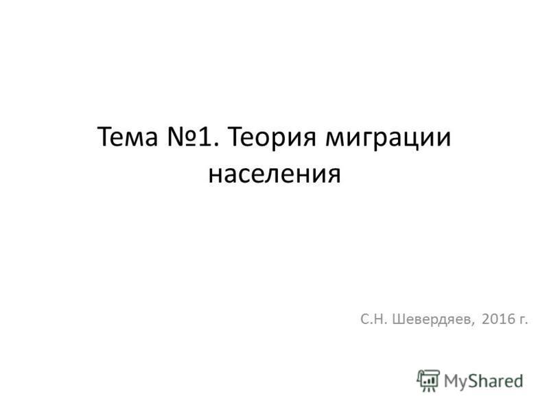 Тема 1. Теория миграции населения С.Н. Шевердяев, 2016 г.