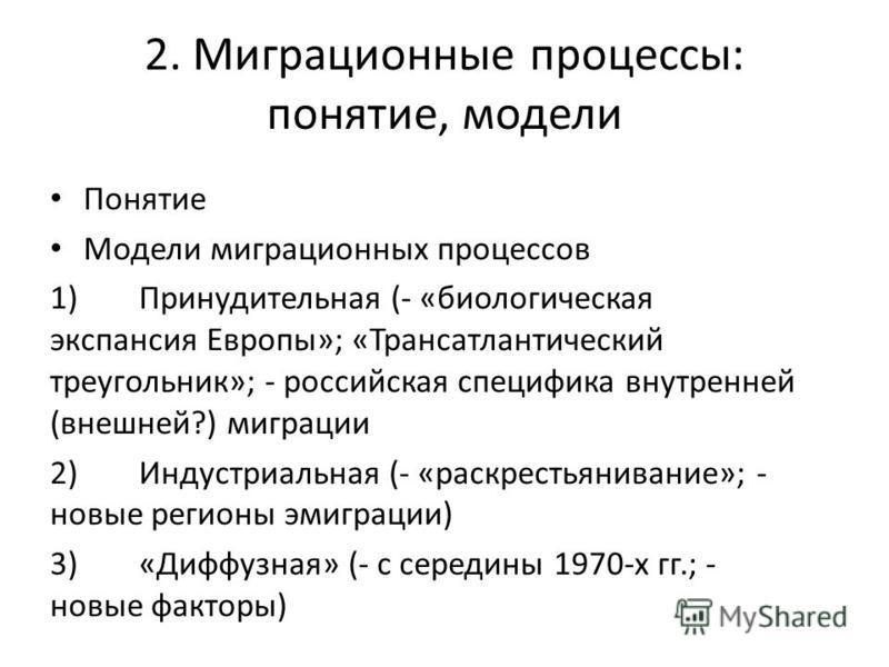 2. Миграционные процессы: понятие, модели Понятие Модели миграционных процессов 1)Принудительная (- «биологическая экспансия Европы»; «Трансатлантический треугольник»; - российская специфика внутренней (внешней?) миграции 2)Индустриальная (- «раскрес