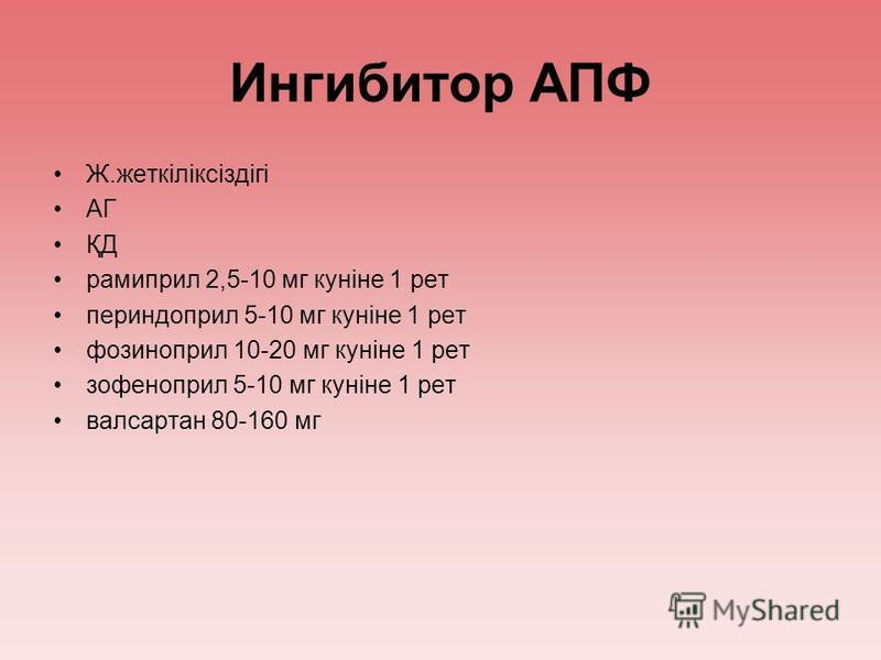 Ингибитор АПФ Ж.жеткіліксіздігі АГ ҚД рамиприл 2,5-10 мг куніне 1 рет периндоприл 5-10 мг куніне 1 рет фозиноприл 10-20 мг куніне 1 рет зофеноприл 5-10 мг куніне 1 рет валсартан 80-160 мг