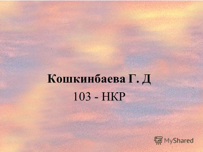 Кошкинбаева Г. Д 103 - НКР