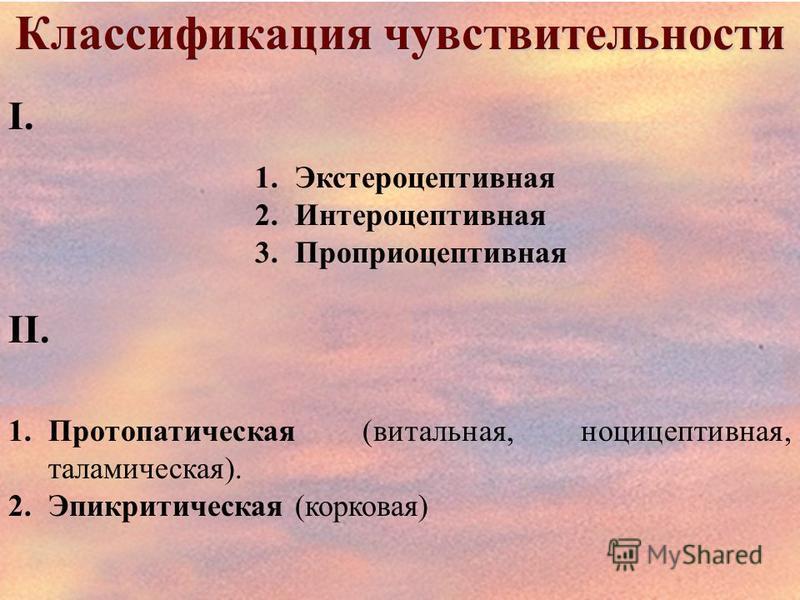 Классификация чувствительности І. 1. Экстероцептивная 2. Интероцептивная 3. Проприоцептивная ІІ. 1. Протопатическая (витальная, ноцицептивная, таламическая). 2. Эпикритическая (корковая)