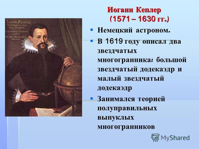 Иоганн Кеплер ( 1571 – 1630 гг.) Иоганн Кеплер ( 1571 – 1630 гг.) Немецкий астроном. В 1619 году описал два звездчатых многогранника : большой звездчатый додекаэдр и малый звездчатый додекаэдр Занимался теорией полуправильных выпуклых многогранников