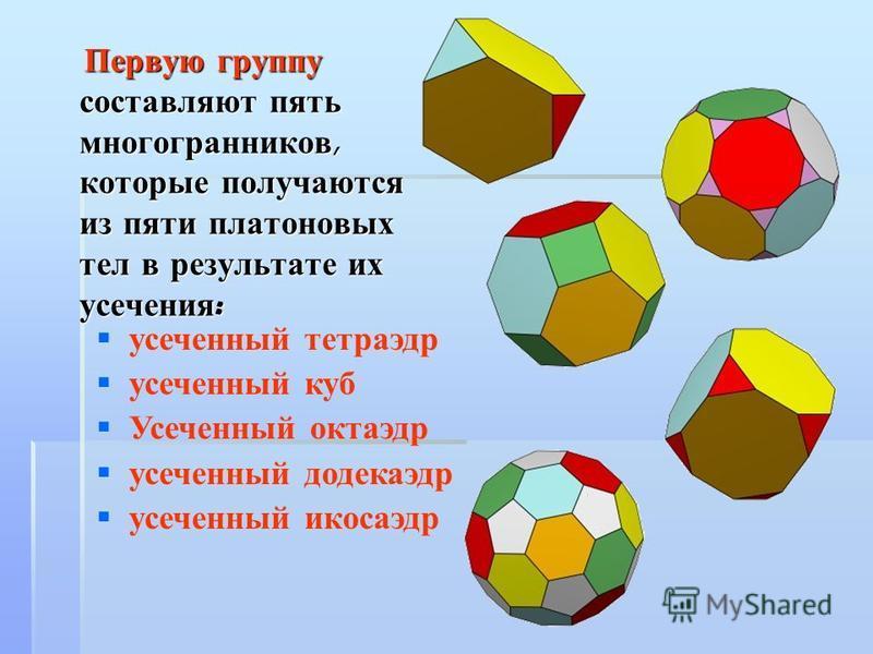 Первую группу составляют пять многогранников, которые получаются из пяти платоновых тел в результате их усечения : Первую группу составляют пять многогранников, которые получаются из пяти платоновых тел в результате их усечения : усеченный тетраэдр у