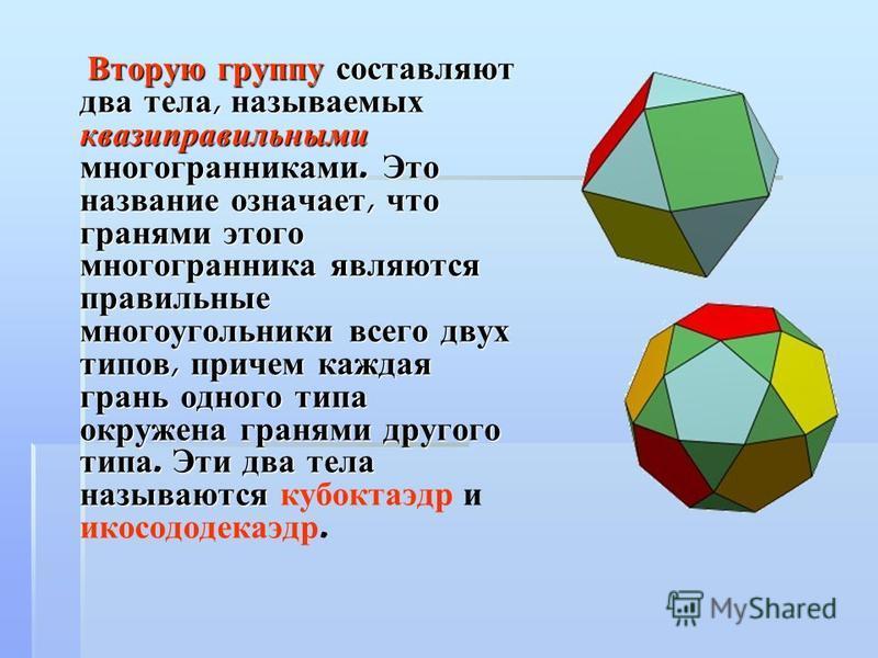Вторую группу составляют два тела, называемых квази правильными многогранниками. Это название означает, что гранями этого многогранника являются правильные многоугольники всего двух типов, причем каждая грань одного типа окружена гранями другого типа