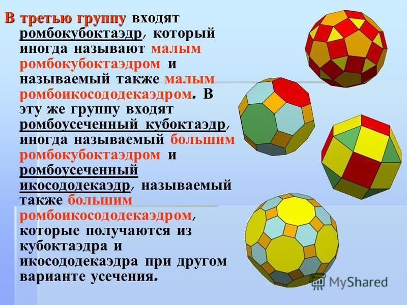 В третью группу входят В третью группу входят ромбокуб октаэдр, который иногда называют малым ромбокуб октаэдром и называемый также малым ромбоикосододекаэдром. В эту же группу входят ромбоусеченный куб октаэдр, иногда называемый большим ромбокуб окт
