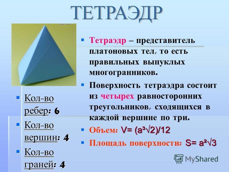 Тетраэдр – представитель платоновых тел, то есть правильных выпуклых многогранников. Поверхность тетраэдра состоит из четырех равносторонних треугольников, сходящихся в каждой вершине по три. V= (a³2)/12 Объем : V= (a³2)/12 S= a²3 Площадь поверхности