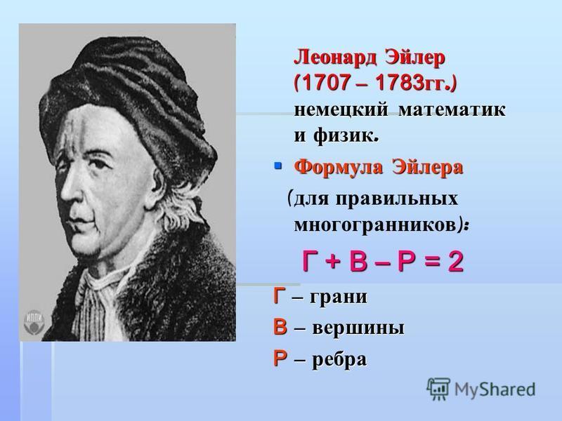 Леонард Эйлер ( 1707 – 1783 гг.) немецкий математик и физик. Леонард Эйлер ( 1707 – 1783 гг.) немецкий математик и физик. Формула Эйлера Формула Эйлера ( для правильных многогранников ): Г + В – Р = 2 Г + В – Р = 2 Г – грани В – вершины Р – ребра