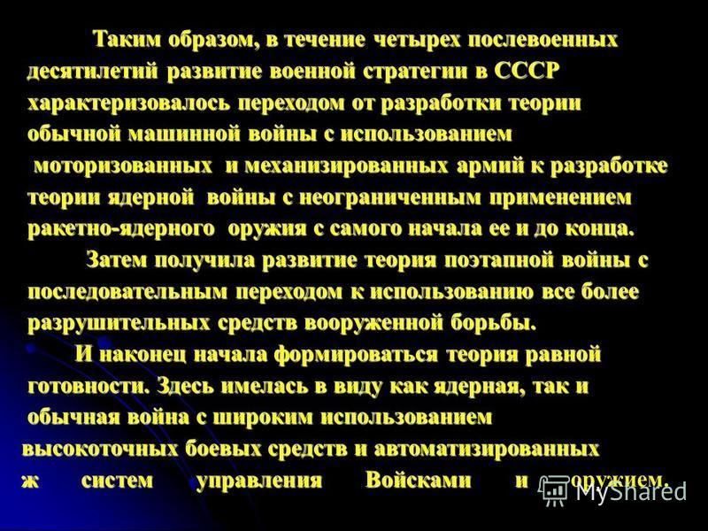 Ткаким образом, в течение четырех послевоенных десятилетий развитие военной стратегии в СССР десятилетий развитие военной стратегии в СССР харкактеризовалось переходом от разработки теории харкактеризовалось переходом от разработки теории обычной маш