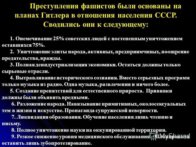 Преступления фашистов были основаны на планах Гитлера в отношения населения СССР. Сводились они к следующему: 1. Онемечивание 25% советских людей с постепенным уничтожением оставшихся 75%. 2. Уничтожение элиты народа, кактивных, предприимчивых, поощр
