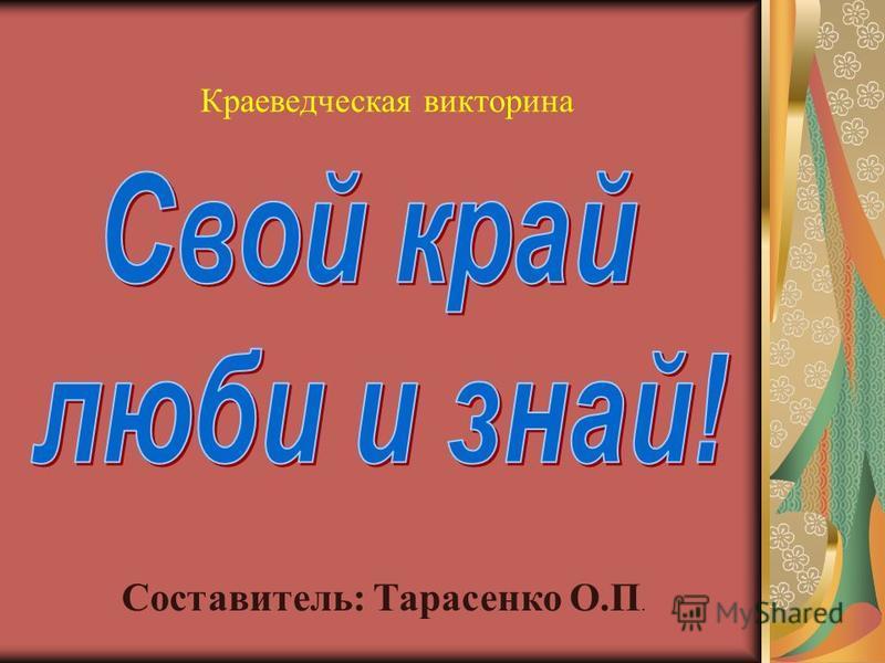Составитель: Тарасенко О.П. Краеведческая викторина