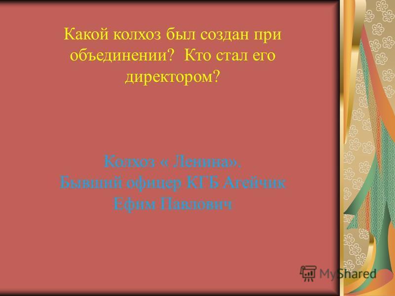 Какой колхоз был создан при объединении? Кто стал его директором? Колхоз « Ленина». Бывший офицер КГБ Агейчик Ефим Павлович