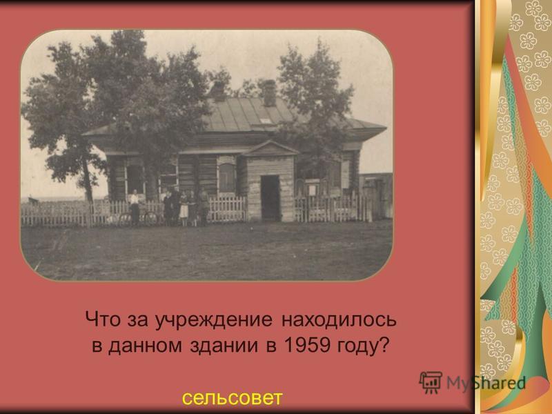 Что за учреждение находилось в данном здании в 1959 году? сельсовет