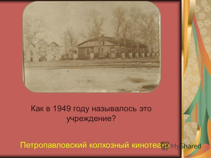 Как в 1949 году называлось это учреждение? Петропавловский колхозный кинотеатр