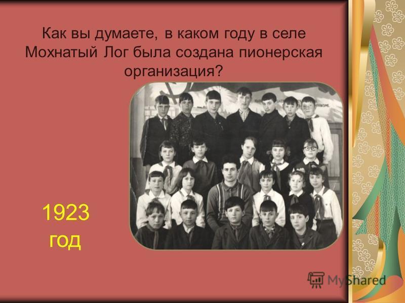 Как вы думаете, в каком году в селе Мохнатый Лог была создана пионерская организация? 1923 год