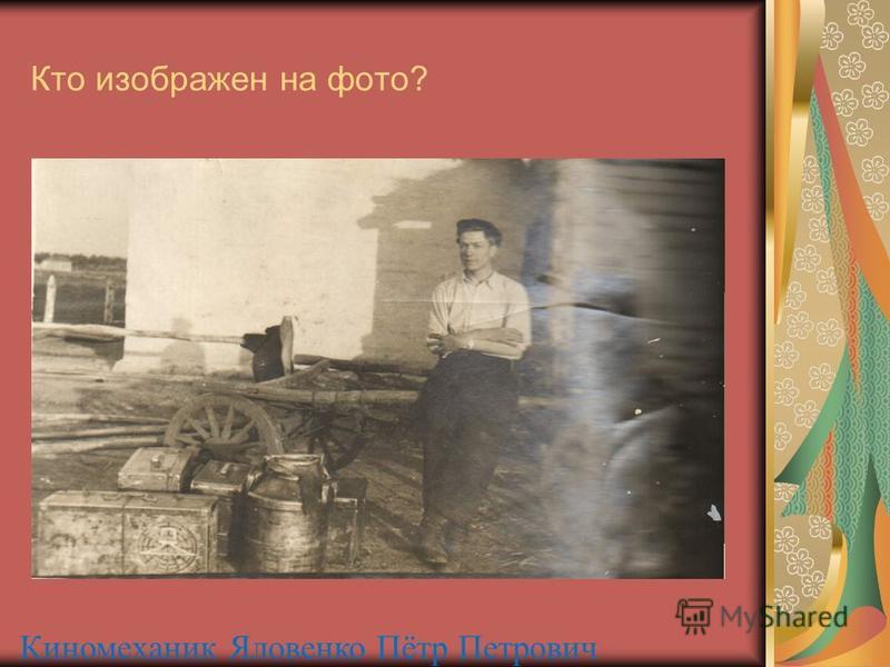 Кто изображен на фото? Киномеханик Яловенко Пётр Петрович