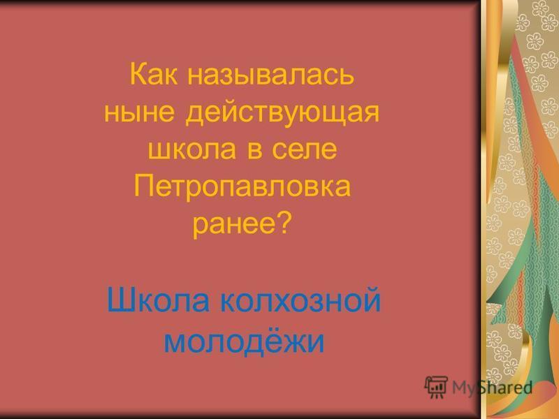 Как называлась ныне действующая школа в селе Петропавловка ранее? Школа колхозной молодёжи