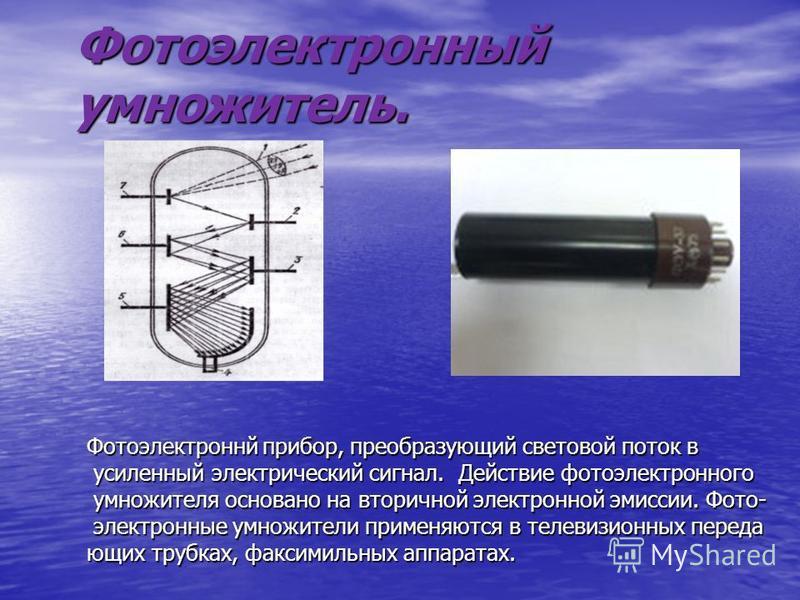 Фотоэлектронный умножитель. Фотоэлектроннй прибор, преобразующий световой поток в усиленный электрический сигнал. Действие фотоэлектронного усиленный электрический сигнал. Действие фотоэлектронного умножителя основано на вторичной электронной эмиссии
