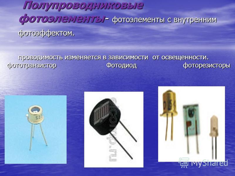 Полупроводниковые фотоэлементы- фотоэлементы с внутренним фотоэффектом. проводимость изменяется в зависимости от освещенности. Полупроводниковые фотоэлементы- фотоэлементы с внутренним фотоэффектом. проводимость изменяется в зависимости от освещеннос