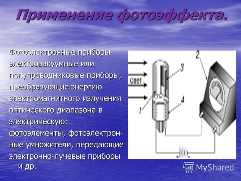 Применение фотоэффекта. Фотоэлектронные приборы- электровакуумные или полупроводниковые приборы, преобразующие энергию электромагнитного излучения оптического диапазона в электрическую: фотоэлементы, фотоэлектронные умножители, передающие электронно-