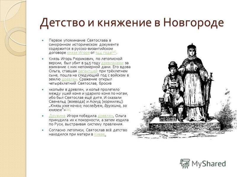 Детство и княжение в Новгороде Первое упоминание Святослава в синхронном историческом документе содержится в русско - византийском договоре князя Игоря от 944 года [10]. князя Игоря 944 года [10] Князь Игорь Рюрикович, по летописной версии, был убит