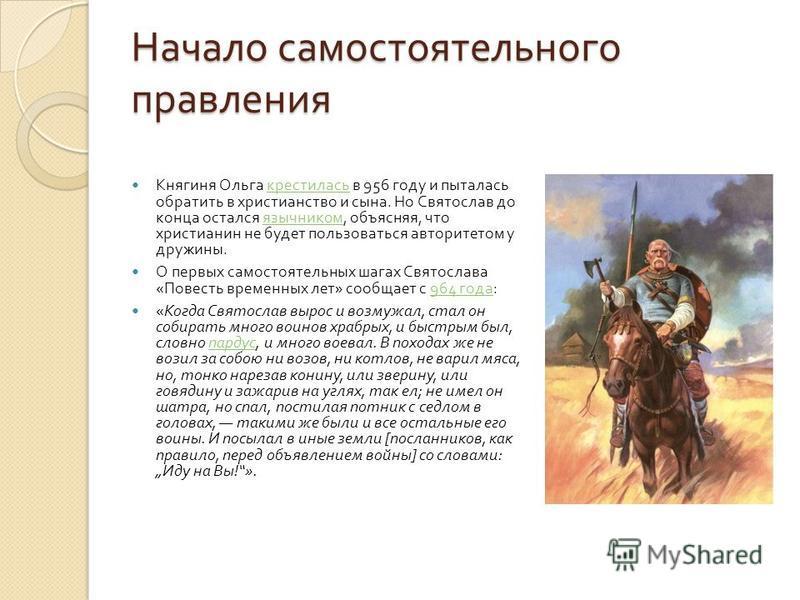 Начало самостоятельного правления Княгиня Ольга крестилась в 956 году и пыталась обратить в христианство и сына. Но Святослав до конца остался язычником, объясняя, что христианин не будет пользоваться авторитетом у дружины. крестилась язычником О пер