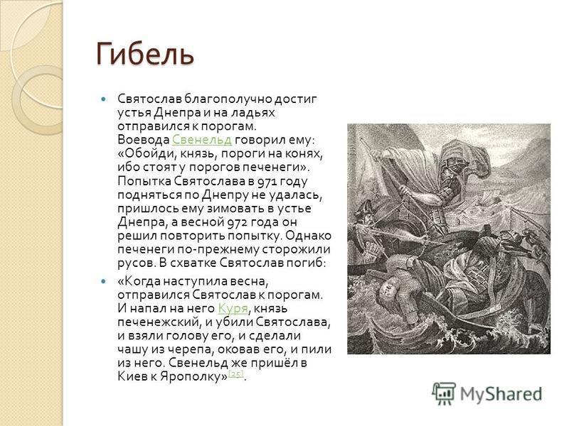 Гибель Святослав благополучно достиг устья Днепра и на ладьях отправился к порогам. Воевода Свенельд говорил ему : « Обойди, князь, пороги на конях, ибо стоят у порогов печенеги ». Попытка Святослава в 971 году подняться по Днепру не удалась, пришлос