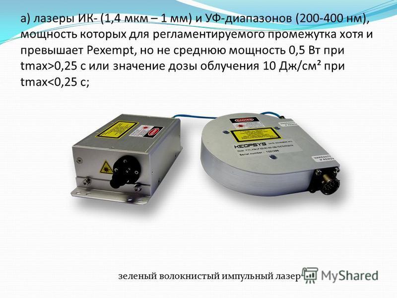 а) лазеры ИК- (1,4 мкм – 1 мм) и УФ-диапазонов (200-400 нм), мощность которых для регламентируемого промежутка хотя и превышает Pexempt, но не среднюю мощность 0,5 Вт при tmax>0,25 с или значение дозы облучения 10 Дж/см² при tmax<0,25 с; зеленый воло
