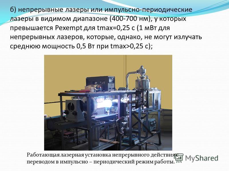 б) непрерывные лазеры или импульсно-периодические лазеры в видимом диапазоне (400-700 нм), у которых превышается Pexempt для tmax=0,25 с (1 м Вт для непрерывных лазеров, которые, однако, не могут излучать среднюю мощность 0,5 Вт при tmax>0,25 с); Раб