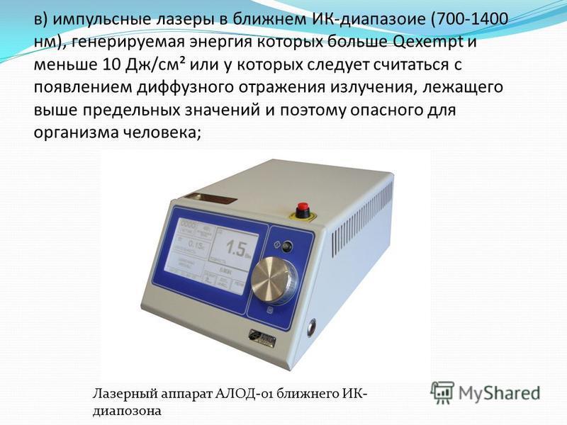 в) импульсные лазеры в ближнем ИК-диапазоне (700-1400 нм), генерируемая энергия которых больше Qexempt и меньше 10 Дж/см² или у которых следует считаться с появлением диффузного отражения излучения, лежащего выше предельных значений и поэтому опасног