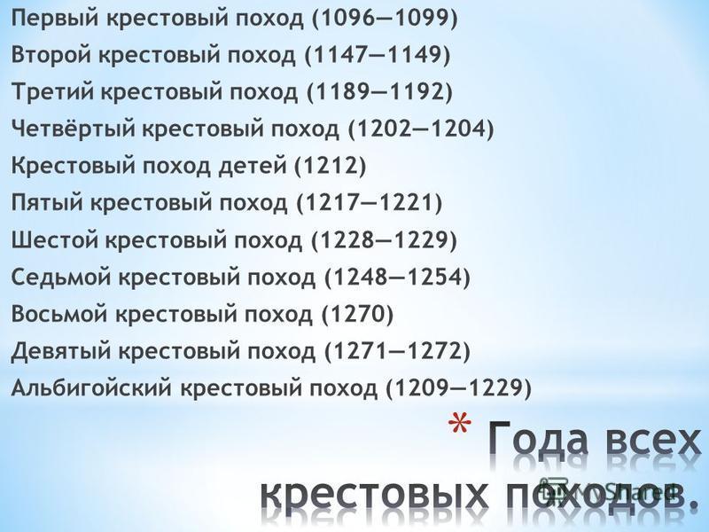 Первый крестовый поход (10961099) Второй крестовый поход (11471149) Третий крестовый поход (11891192) Четвёртый крестовый поход (12021204) Крестовый поход детей (1212) Пятый крестовый поход (12171221) Шестой крестовый поход (12281229) Седьмой крестов