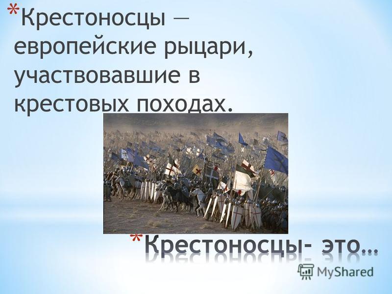 *К*К рестоносцы европейские рыцари, участвовавшие в крестовых походах.