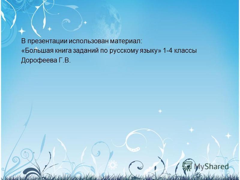 В презентации использован материал: «Большая книга заданий по русскому языку» 1-4 классы Дорофеева Г.В.