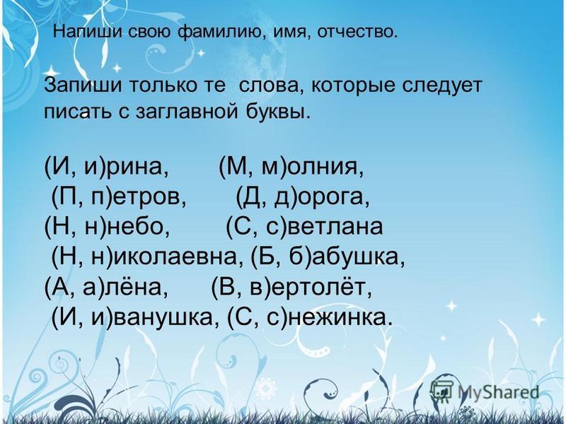 Запиши только те слова, которые следует писать с заглавной буквы. (И, и)рина, (М, м)молния, (П, п)петров, (Д, д)дорога, (Н, н)небо, (С, с)ветлана (Н, н)николаевна, (Б, б)бабушкаф, (А, а)лёна, (В, в)ертолёт, (И, и)иванушкаф, (С, с)неженка. Напиши свою
