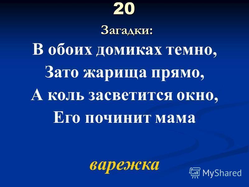 20 Загадки: В обоих домиках темно, Зато жарища прямо, А коль засветится окно, Его починит мама варежка
