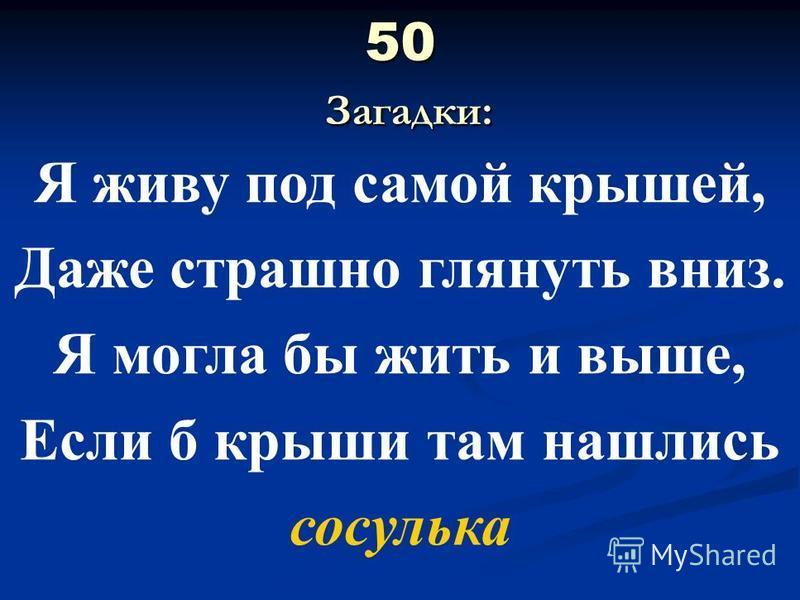50 Загадки: Я живу под самой крышей, Даже страшно глянуть вниз. Я могла бы жить и выше, Если б крыши там нашлись сосулька
