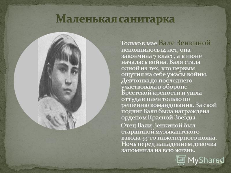 12 Только в мае Вале Зенкиной исполнилось 14 лет, она закончила 7 класс, а в июне началась война. Валя стала одной из тех, кто первым ощутил на себе ужасы войны. Девчонка до последнего участвовала в обороне Брестской крепости и ушла оттуда в плен тол
