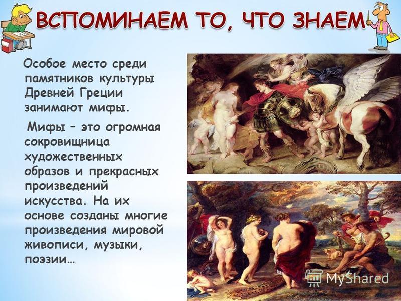 Особое место среди памятников культуры Древней Греции занимают мифы. Мифы – это огромная сокровищница художественных образов и прекрасных произведений искусства. На их основе созданы многие произведения мировой живописи, музыки, поэзии…