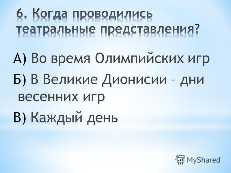 А) Во время Олимпийских игр Б) В Великие Дионисии – дни весенних игр В) Каждый день