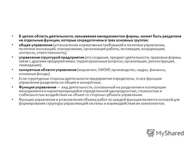 В целом область деятельности, называемая менеджментом фирмы, может быть разделена на отдельные функции, которые сосредоточены в трех основных группах: общее управление (установление нормативных требований и политики управления, политики инноваций, пл