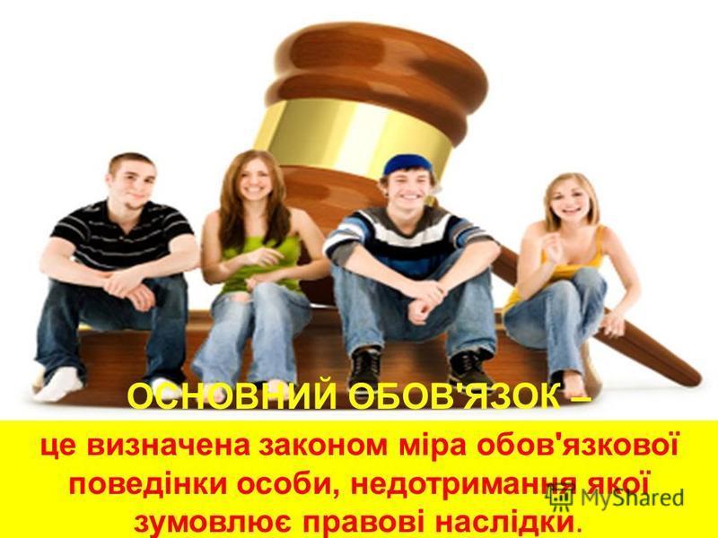 ОСНОВНИЙ ОБОВ'ЯЗОК – це визначена законом міра обов'язкової поведінки особи, недотримання якої зумовлює правові наслідки.