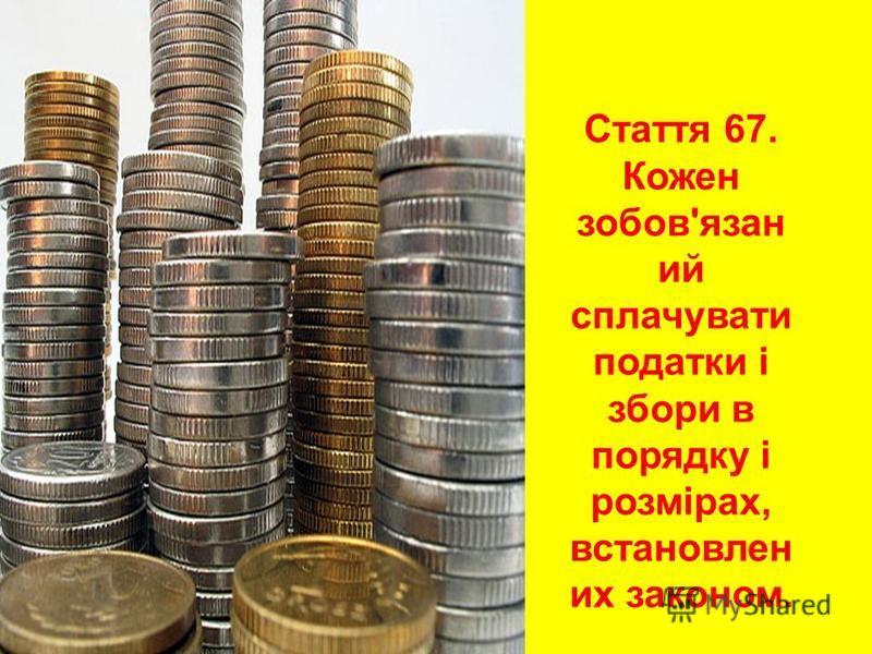 Стаття 67. Кожен зобов'язан ий сплачувати податки і збори в порядку і розмірах, встановлен их законом.