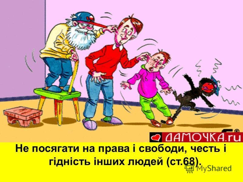 Не посягати на права і свободи, честь і гідність інших людей (ст.68).