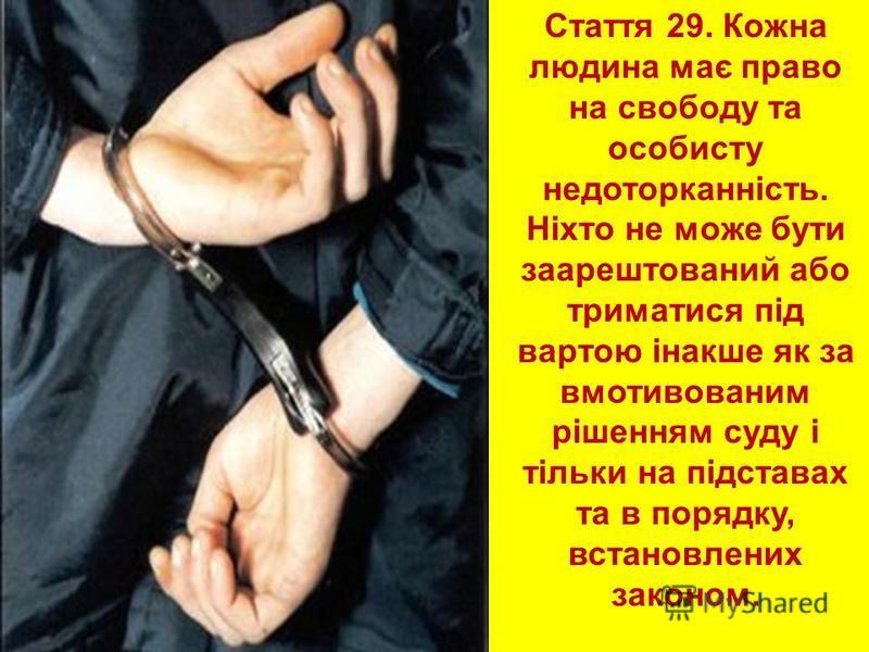 Стаття 29. Кожна людина має право на свободу та особисту недоторканність. Ніхто не може бути заарештований або триматися під вартою інакше як за вмотивованим рішенням суду і тільки на підставах та в порядку, встановлених законом.