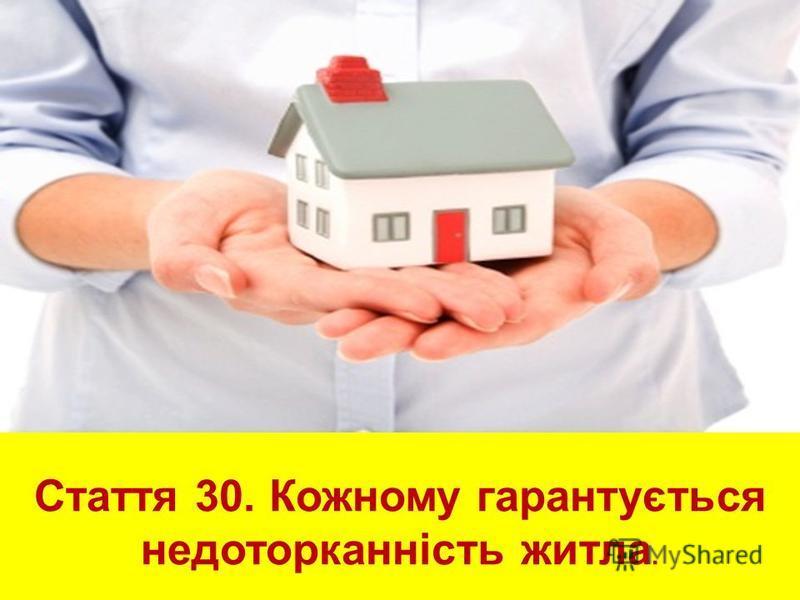 Стаття 30. Кожному гарантується недоторканність житла.