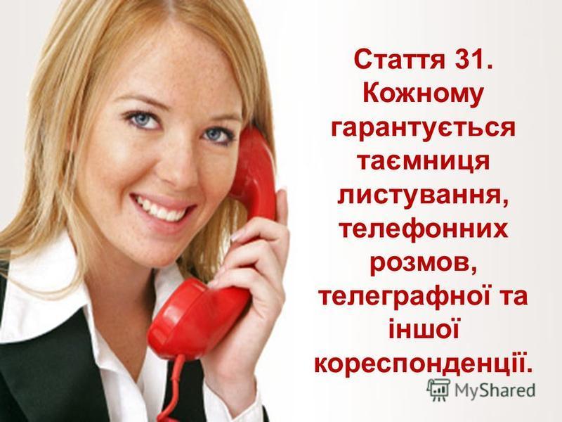 Стаття 31. Кожному гарантується таємниця листування, телефонних розмов, телеграфної та іншої кореспонденції.