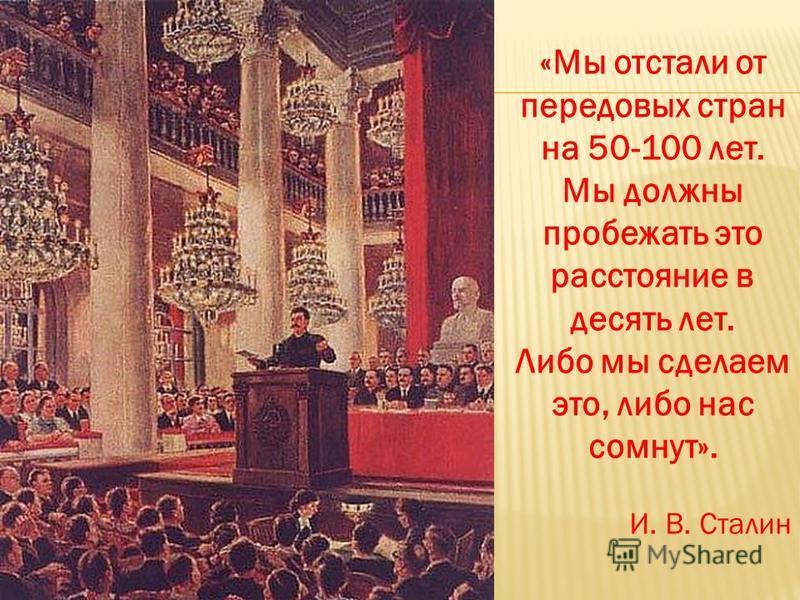 «Мы отстали от передовых стран на 50-100 лет. Мы должны пробежать это расстояние в десять лет. Либо мы сделаем это, либо нас сомнут». И. В. Сталин